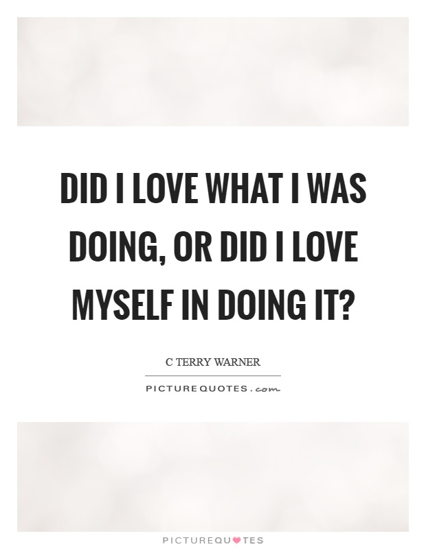 Did I love what I was doing, or did I love myself in doing it? Picture Quote #1
