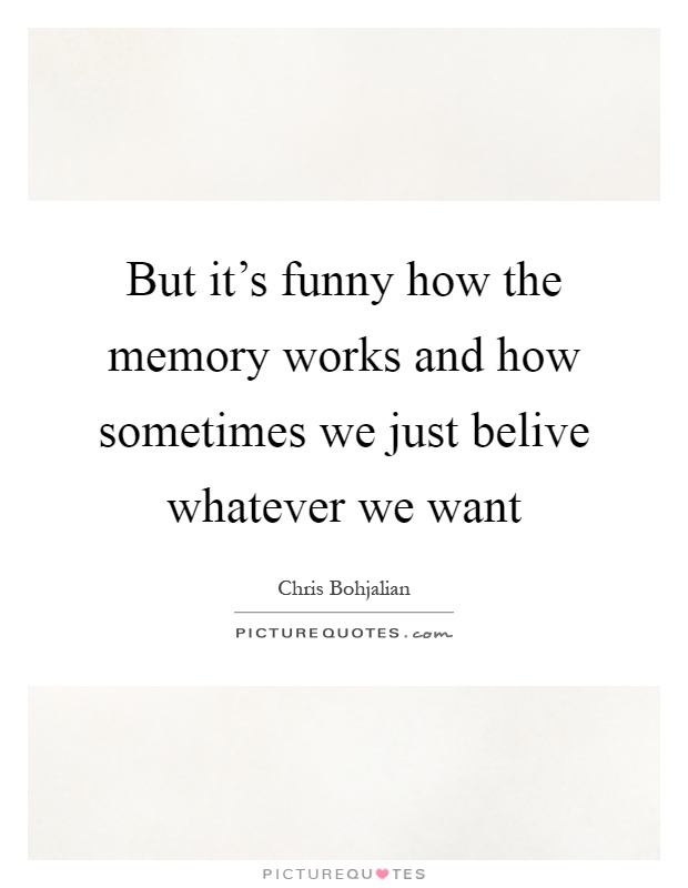 But it's funny how the memory works and how sometimes we just belive whatever we want Picture Quote #1