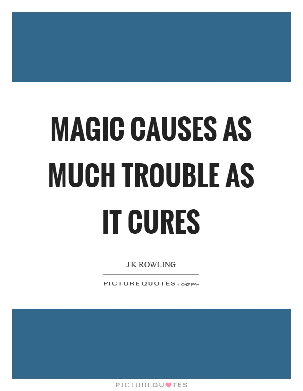 Magic causes as much trouble as it cures Picture Quote #1