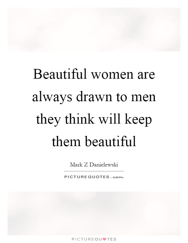 Beautiful women are always drawn to men they think will keep them beautiful Picture Quote #1