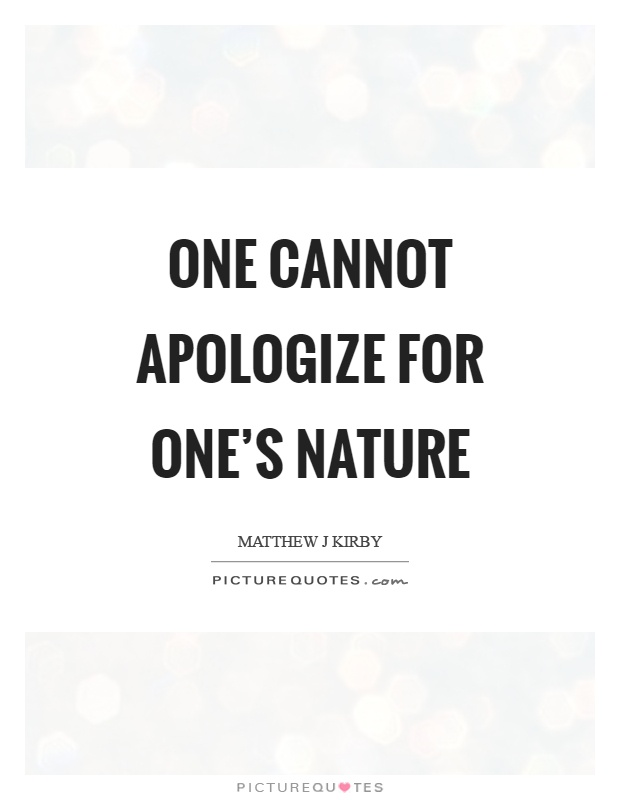 One cannot apologize for one's nature Picture Quote #1