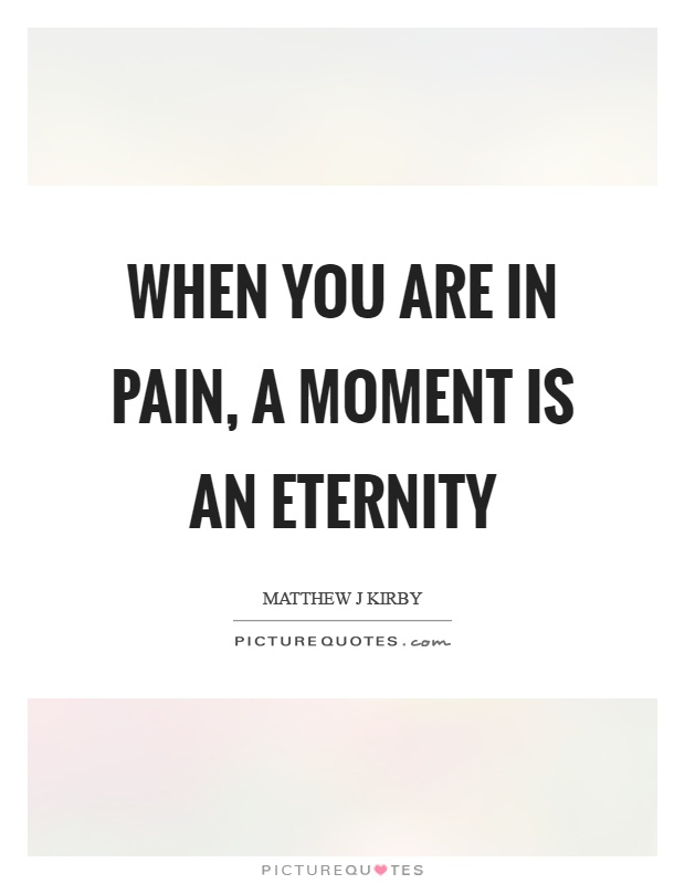 When you are in pain, a moment is an eternity Picture Quote #1