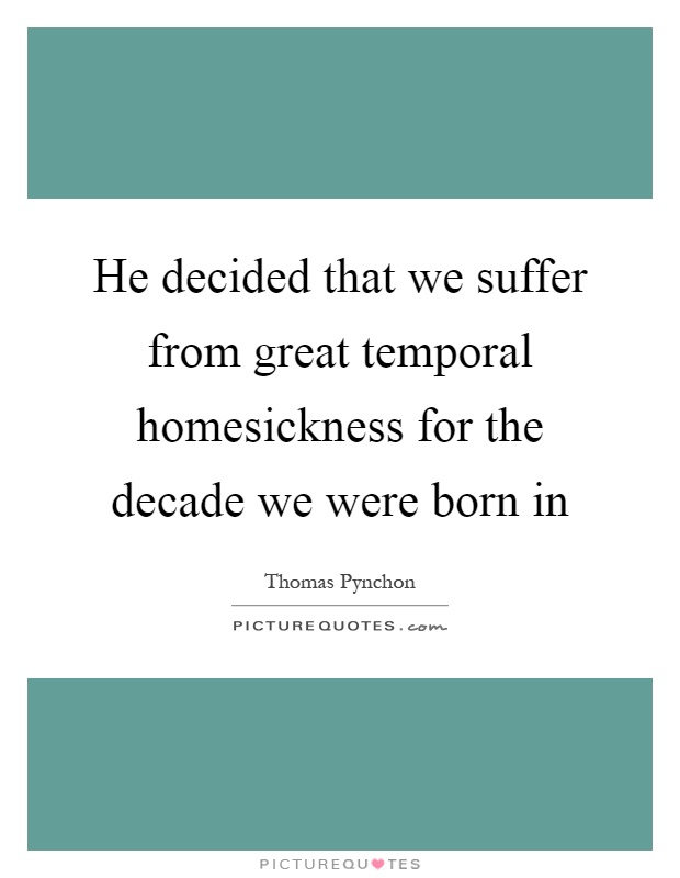 He decided that we suffer from great temporal homesickness for the decade we were born in Picture Quote #1