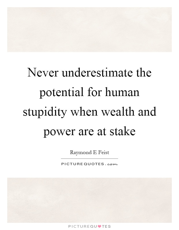 Never underestimate the potential for human stupidity when wealth and power are at stake Picture Quote #1