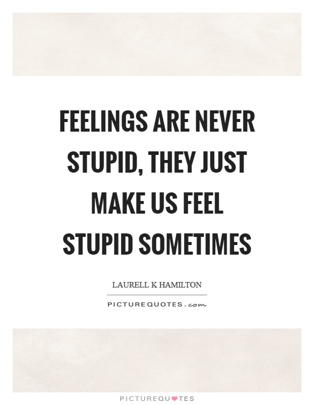 Feelings are never stupid, they just make us feel stupid sometimes Picture Quote #1