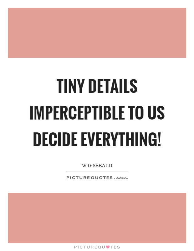 Tiny details imperceptible to us decide everything! Picture Quote #1