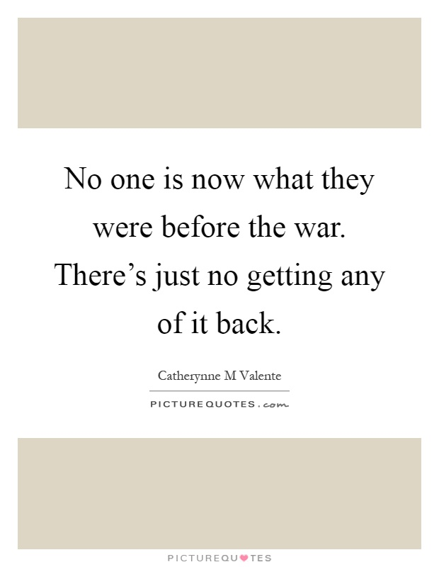 No one is now what they were before the war. There's just no getting any of it back Picture Quote #1