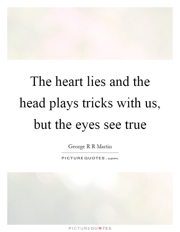 The heart lies and the head plays tricks with us, but the eyes see true Picture Quote #1