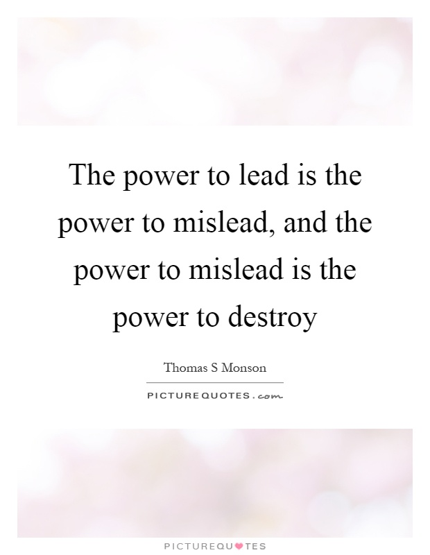 The power to lead is the power to mislead, and the power to mislead is the power to destroy Picture Quote #1