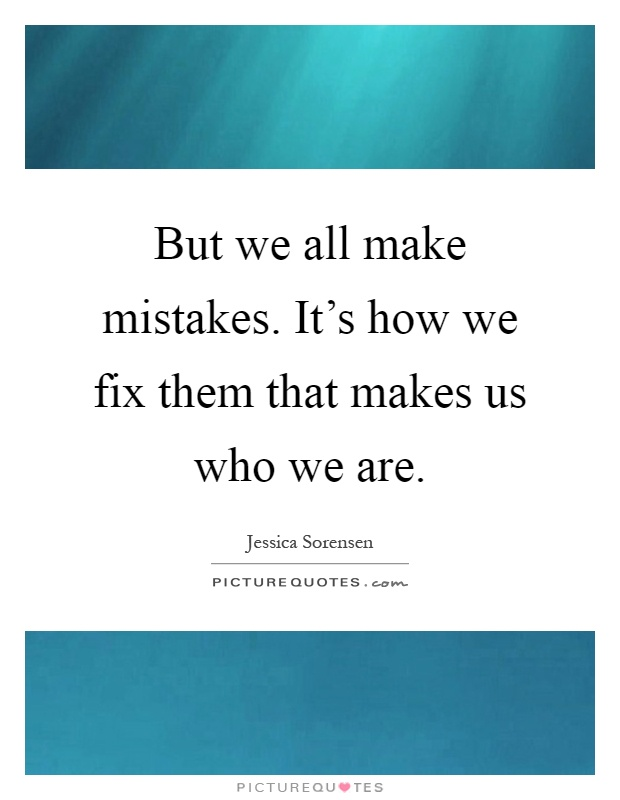 But we all make mistakes. It's how we fix them that makes us who we are Picture Quote #1