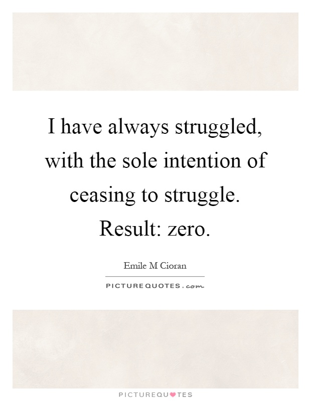 I have always struggled, with the sole intention of ceasing to struggle. Result: zero Picture Quote #1