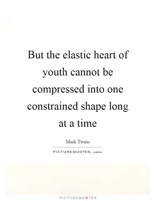 But the elastic heart of youth cannot be compressed into one constrained shape long at a time Picture Quote #1
