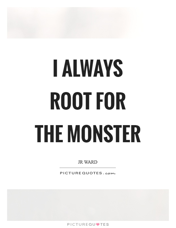 I always root for the monster Picture Quote #1