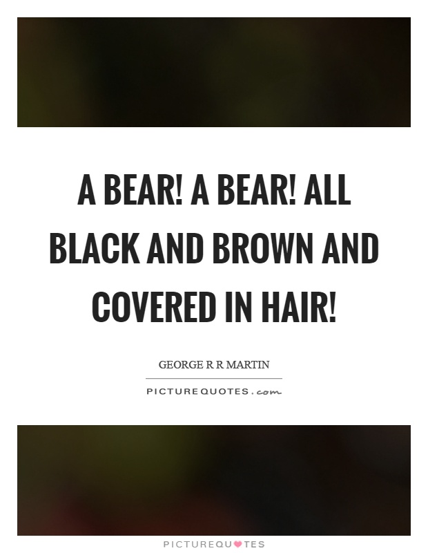 A bear! A bear! All black and brown and covered in hair! Picture Quote #1