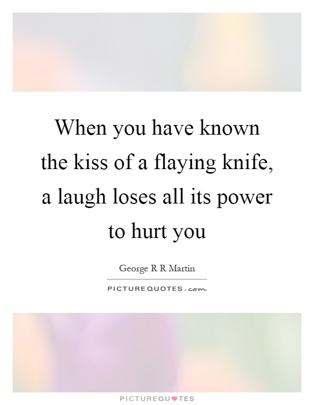 When you have known the kiss of a flaying knife, a laugh loses all its power to hurt you Picture Quote #1