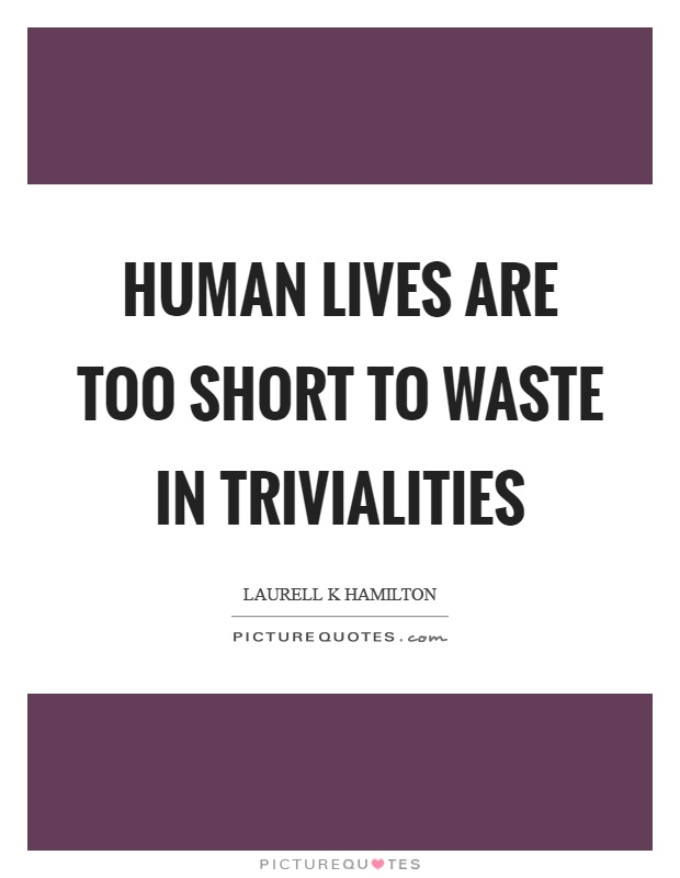 Human lives are too short to waste in trivialities Picture Quote #1