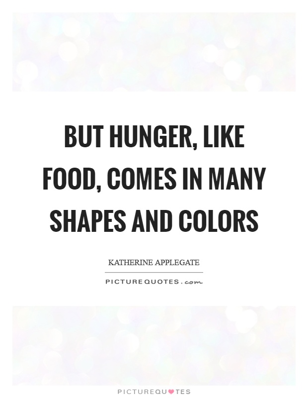 But hunger, like food, comes in many shapes and colors Picture Quote #1