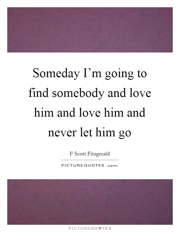 Never Finding Love Quotes: Someday I'm Going To Find Somebody And Love Him And Love