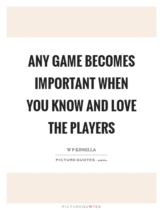 Any game becomes important when you know and love the players Picture Quote #1
