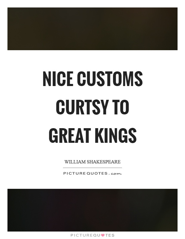 Nice customs curtsy to great kings Picture Quote #1