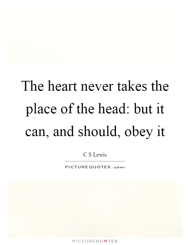 The heart never takes the place of the head: but it can, and should, obey it Picture Quote #1