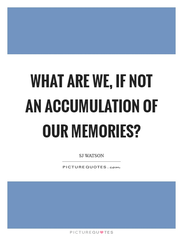 What are we, if not an accumulation of our memories? Picture Quote #1