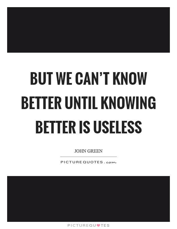 But we can't know better until knowing better is useless Picture Quote #1