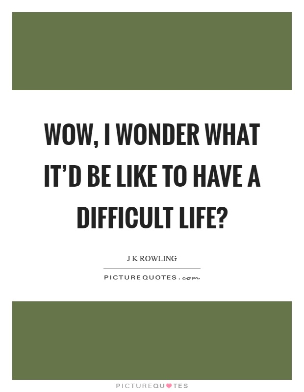 Wow, I wonder what it'd be like to have a difficult life? Picture Quote #1