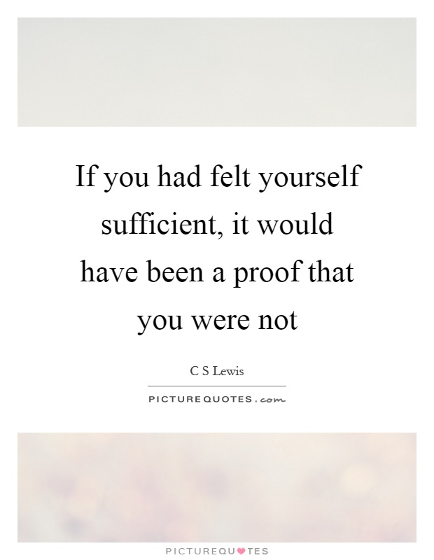 If you had felt yourself sufficient, it would have been a proof that you were not Picture Quote #1