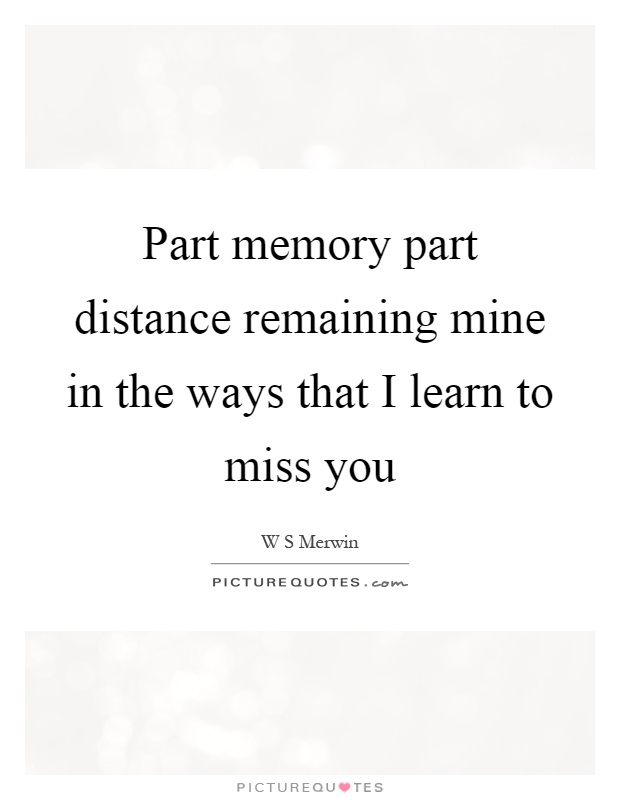 Part memory part distance remaining mine in the ways that I learn to miss you Picture Quote #1