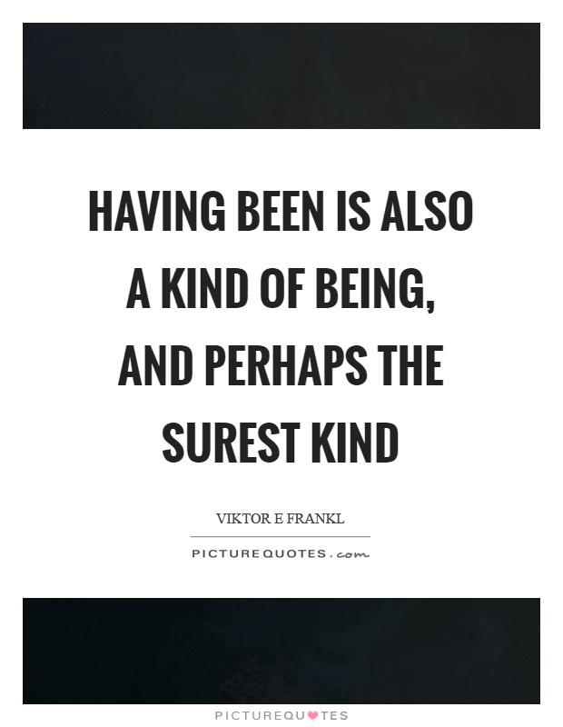 Having been is also a kind of being, and perhaps the surest kind Picture Quote #1
