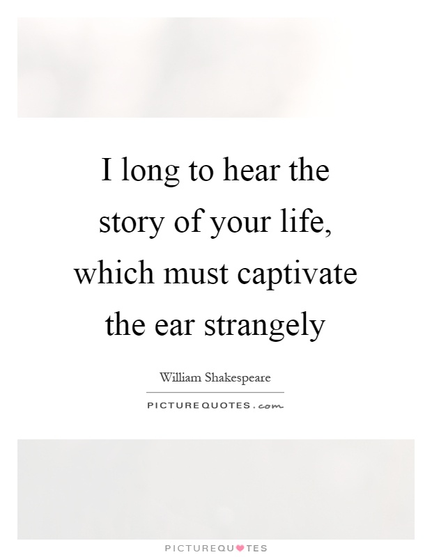 I long to hear the story of your life, which must captivate the ear strangely Picture Quote #1