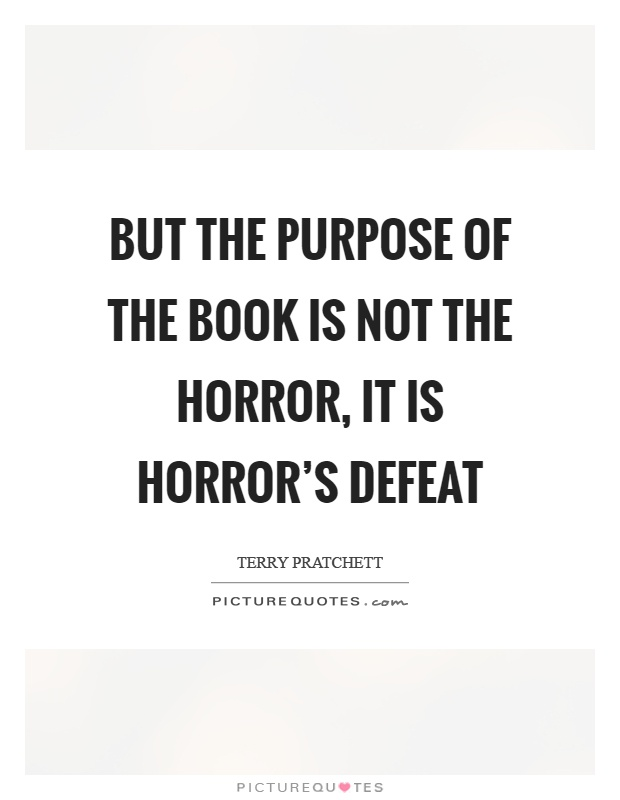 But the purpose of the book is not the horror, it is horror's defeat Picture Quote #1