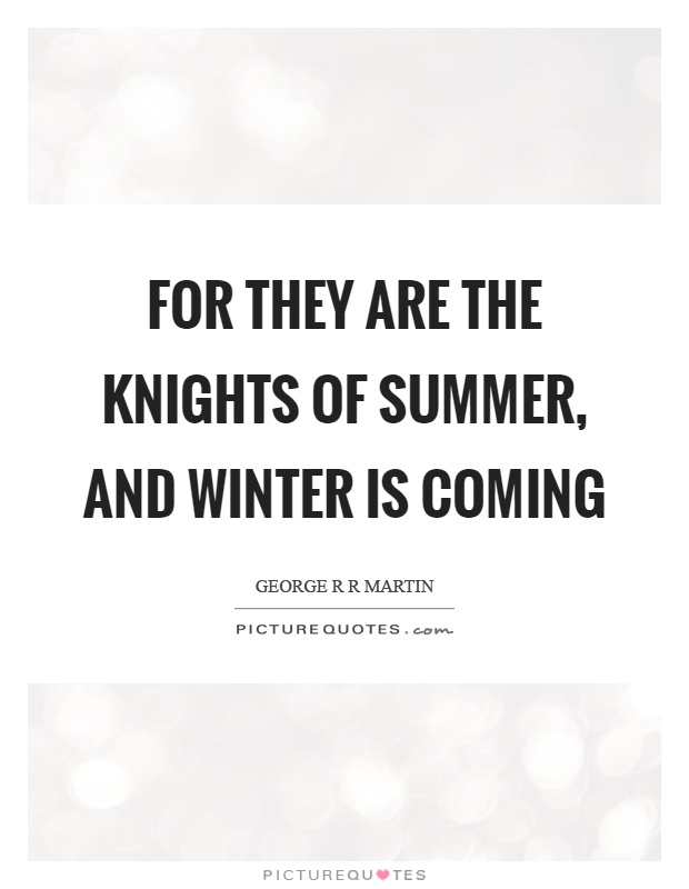 For they are the knights of summer, and winter is coming Picture Quote #1