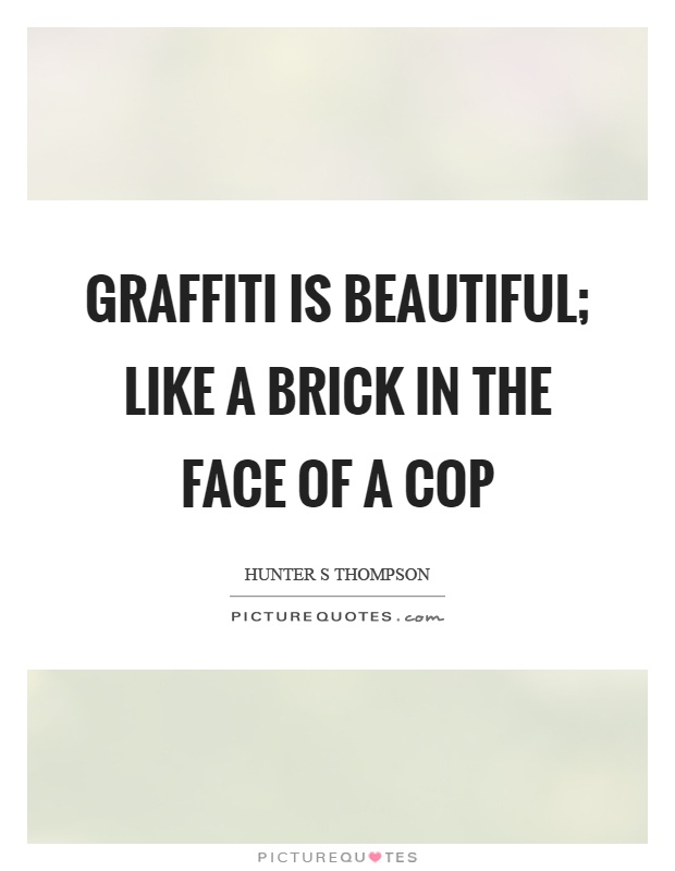 Graffiti is beautiful; like a brick in the face of a cop Picture Quote #1