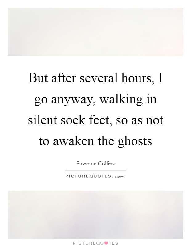 But after several hours, I go anyway, walking in silent sock feet, so as not to awaken the ghosts Picture Quote #1
