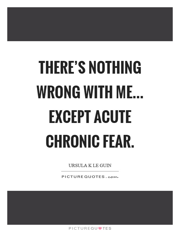 There's nothing wrong with me... except acute chronic fear Picture Quote #1