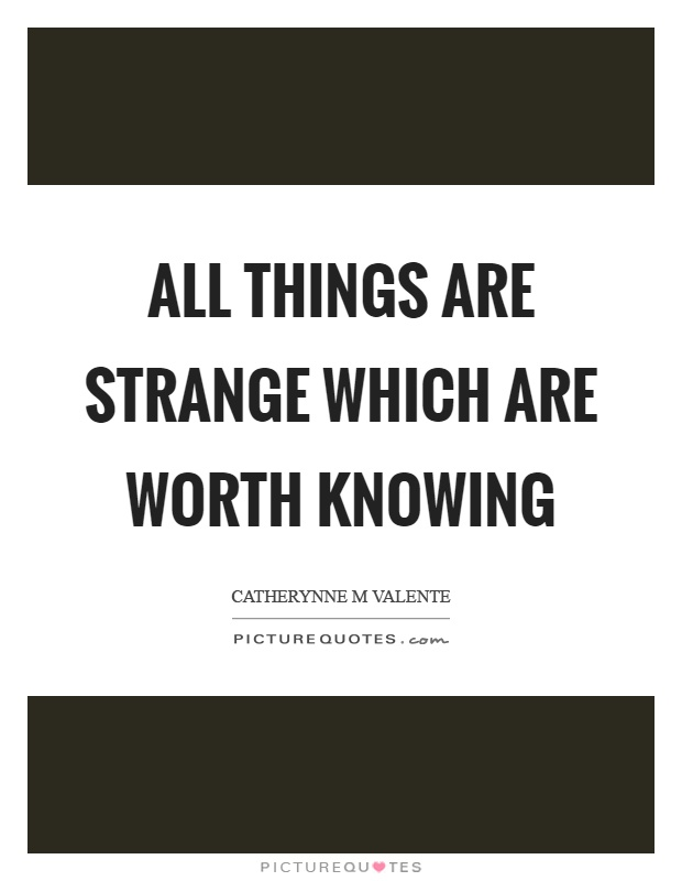 All things are strange which are worth knowing Picture Quote #1