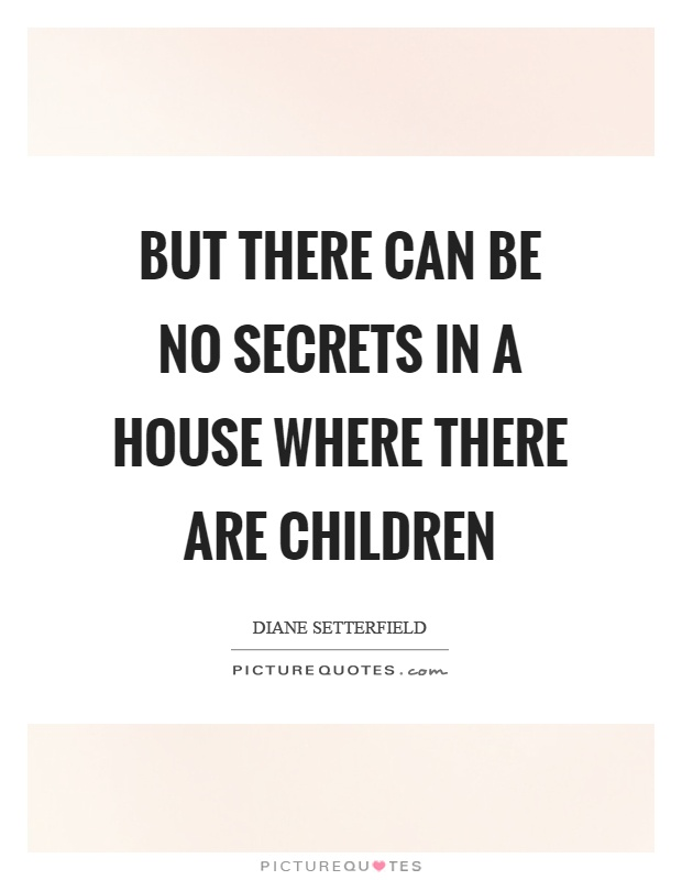 But there can be no secrets in a house where there are children Picture Quote #1