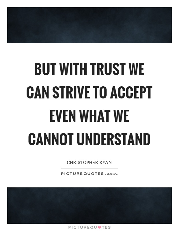 But with trust we can strive to accept even what we cannot understand Picture Quote #1
