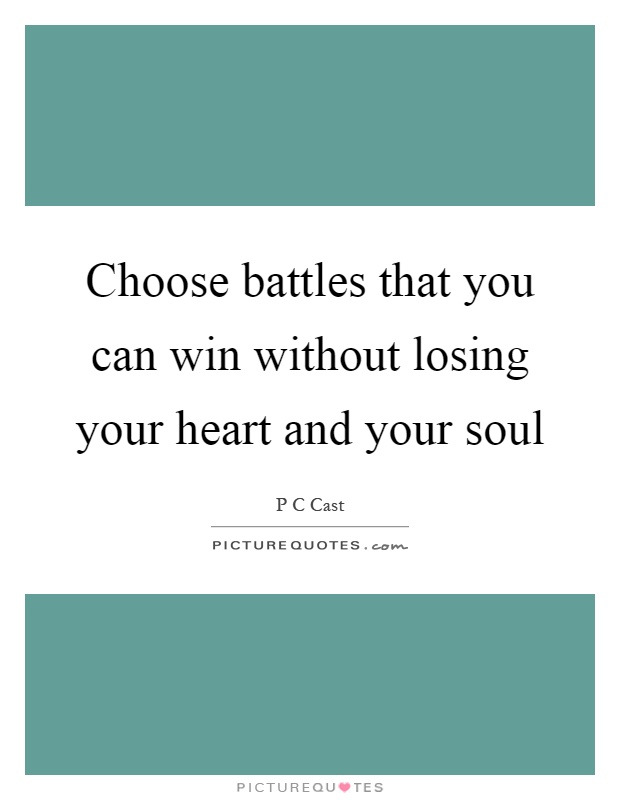 Choose battles that you can win without losing your heart and your soul Picture Quote #1