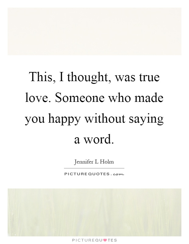 This, I thought, was true love. Someone who made you happy without saying a word Picture Quote #1
