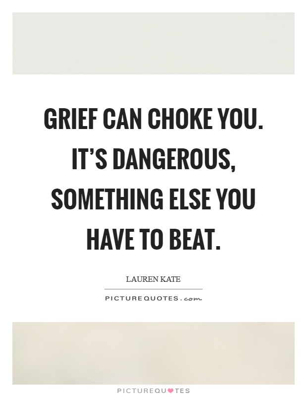 Grief can choke you. It's dangerous, something else you have to beat Picture Quote #1