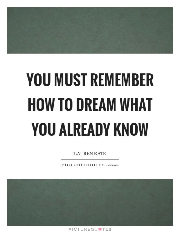 You must remember how to dream what you already know Picture Quote #1