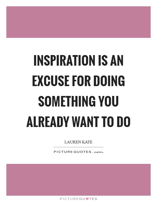 Inspiration is an excuse for doing something you already want to do Picture Quote #1