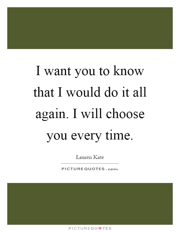 I want you to know that I would do it all again. I will choose you every time Picture Quote #1