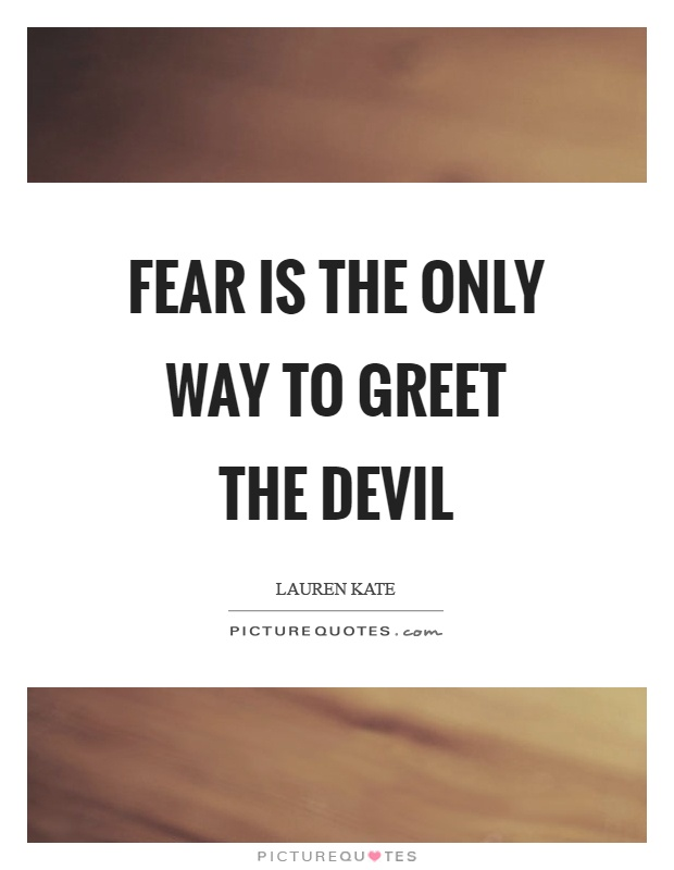 Fear is the only way to greet the devil Picture Quote #1