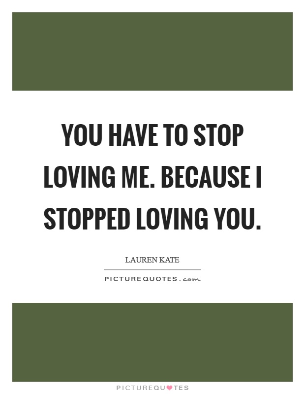 You have to stop loving me. Because I stopped loving you Picture Quote #1