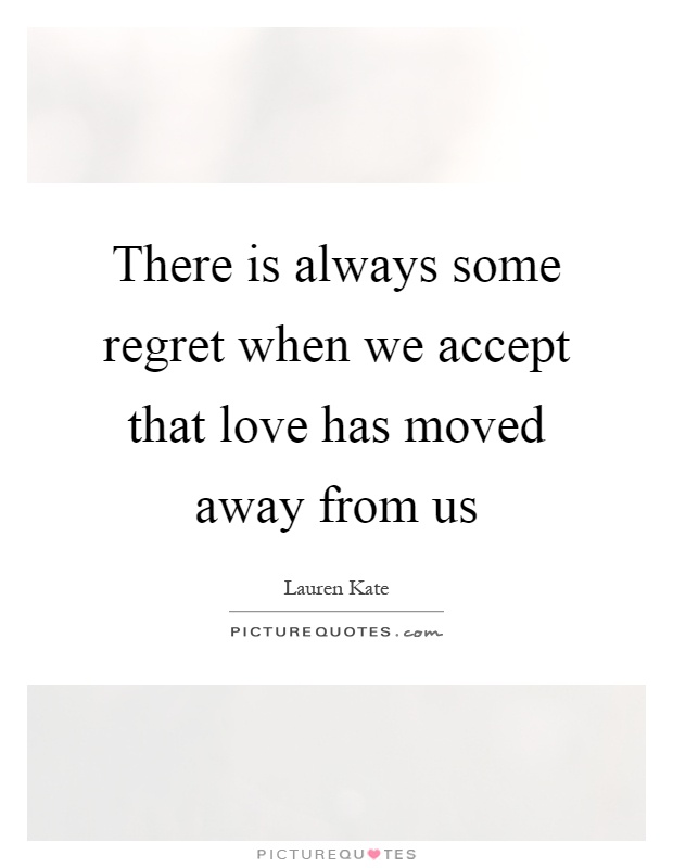 There is always some regret when we accept that love has moved away from us Picture Quote #1