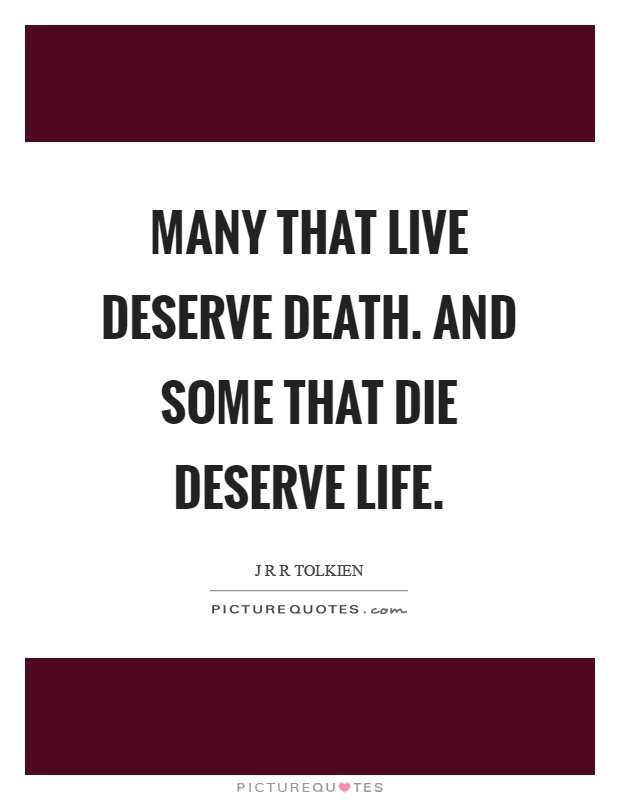 Many that live deserve death. And some that die deserve life Picture Quote #1